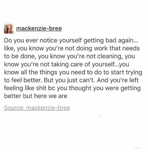 Bad, Memes, and Shit: mackenzie-bree  Do you ever notice yourself getting bad again...  like, you know you're not doing work that needs  to be done, you know you're not cleaning, you  know you're not taking care of yourself...you  know all the things you need to do to start trying  to feel better. But you just can't. And you're left  feeling like shit bc you thought you were getting  better but here we are  Source: mackenzie-bree
