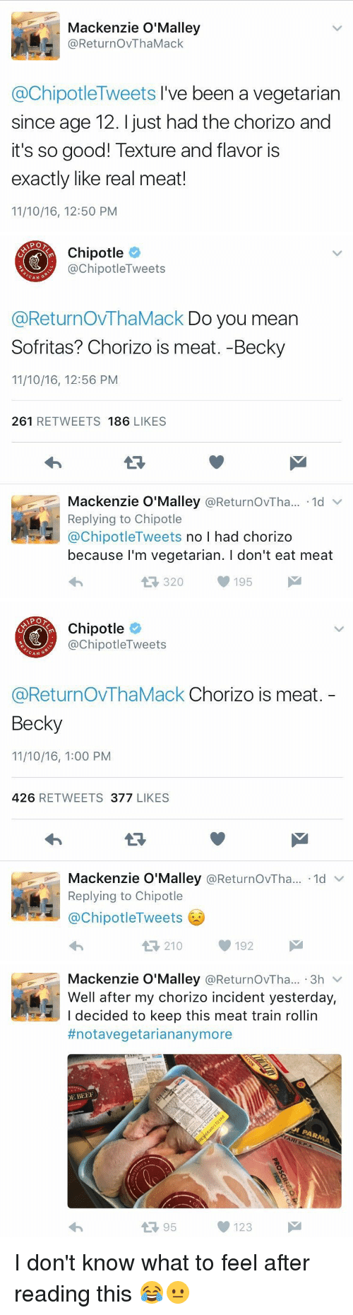 Beef, Funny, and Chorizo: Mackenzie O'Malley  @Retur no VThaMack  @ChipotleTweets I've been a vegetarian  since age 12. just had the chorizo and  it's so good! Texture and flavor is  exactly like real meat!  11/10/16, 12:50 PM   APO  Chipotle  nipotle Tweets  CAN  @ReturnovThaMack Do you mean  Sofritas? Chorizo is meat. -Becky  11/10/16, 12:56 PM  261  RETWEETS  186  LIKES  Mackenzie O'Malley  @ReturnovTha... 1d v  Replying to Chipotle  @Chipotle  Tweets  no l had chorizo  because I'm vegetarian. l don't eat meat  195  320   Chipotle  ChipotleTweets  CAN  G  @ReturnOVThaMack Chorizo is meat  Becky  11/10/16, 1:00 PM  426  RETWEETS  377  LIKES  Mackenzie O'Malley  @ReturnovTha... ld  v  Replying to Chipotle  @Chipotle Tweets  t 210 192   Mackenzie O'Malley  @ReturnovTha... 3h  v  Well after my chorizo incident yesterday,  I decided to keep this meat train rollin  #notavegetarian anymore  DE BEEF  123  95 I don't know what to feel after reading this 😂😐