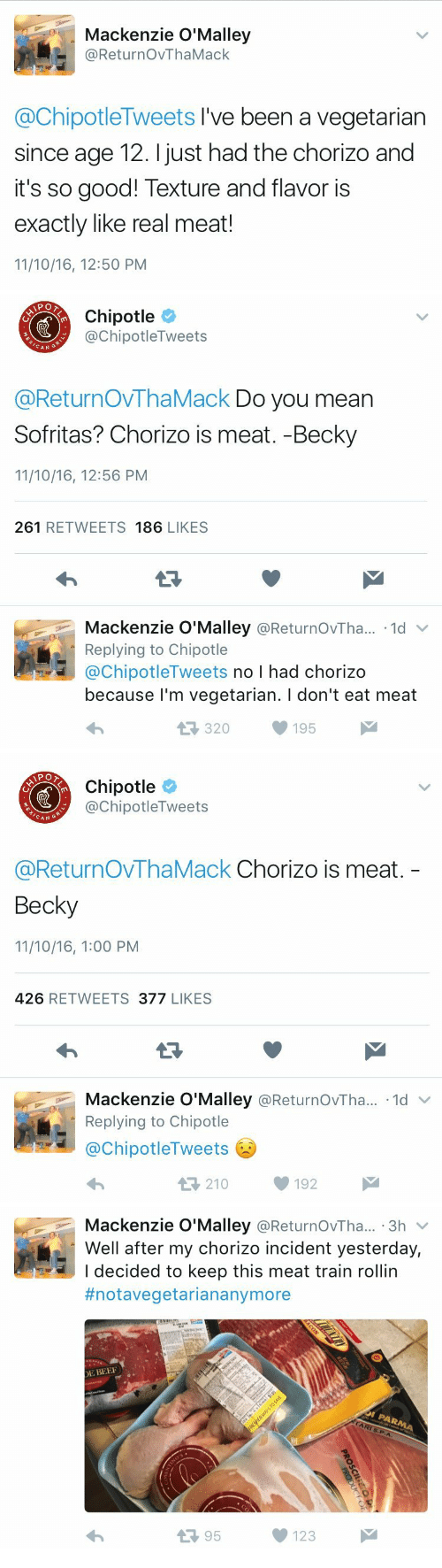 Broomstick, Chipotle, and Good: Mackenzie O'Malley  @ReturnOvThaMack  @ChipotleTweets I've been a vegetarian  since age 12. I just had the chorizo and  it's so good! Texture and flavor is  exactly like real meat!  11/10/16, 12:50 PM   Chipotle  @ChipotleTweets  CAN  @ReturnOVThaMack Do you mean  Sofritas? Chorizo is meat. -Becky  11/10/16, 12:56 PM  261 RETWEETS 186 LIKES  Mackenzie O'Malley @ReturnOvTha.. 1d  Replying to Chipotle  @ChipotleTweets no I had chorizo  because l'm vegetarian. I don't eat meat  320195   Chipotle  @ChipotleTweets  CAN G  @ReturnOvThaMack Chorizo is meat.  Becky  11/10/16, 1:00 PM  426 RETWEETS 377 LIKES  Mackenzie O'Malley @ReturnOvTha...-1d ﹀  Replying to Chipotle  @ChipotleTweets  わ  210192   Mackenzie O'Malley @ReturnOvTha... 3h v  Well after my chorizo incident yesterday,  I decided to keep this meat train rollin  #notavegetariananymore  E BEE  13 95  123