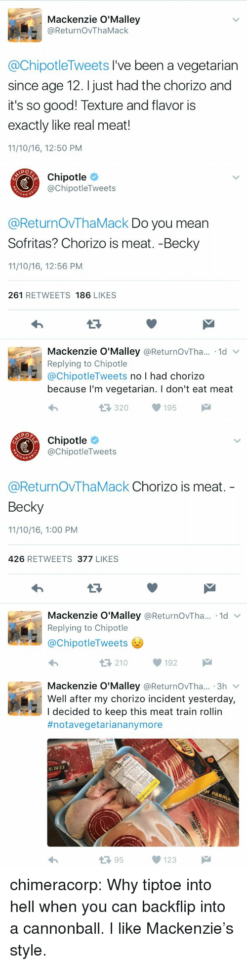 mackenzie: Mackenzie O'Malley  @ReturnOvThaMack  @ChipotleTweets I've been a vegetarian  since age 12. I just had the chorizo and  it's so good! Texture and flavor is  exactly like real meat!  11/10/16, 12:50 PM   Chipotle  @ChipotleTweets  CAN  @ReturnOVThaMack Do you mean  Sofritas? Chorizo is meat. -Becky  11/10/16, 12:56 PM  261 RETWEETS 186 LIKES  Mackenzie O'Malley @ReturnOvTha.. 1d  Replying to Chipotle  @ChipotleTweets no I had chorizo  because l'm vegetarian. I don't eat meat  320195   Chipotle  @ChipotleTweets  CAN G  @ReturnOvThaMack Chorizo is meat.  Becky  11/10/16, 1:00 PM  426 RETWEETS 377 LIKES  Mackenzie O'Malley @ReturnOvTha...-1d ﹀  Replying to Chipotle  @ChipotleTweets  わ  210192   Mackenzie O'Malley @ReturnOvTha... 3h v  Well after my chorizo incident yesterday,  I decided to keep this meat train rollin  #notavegetariananymore  E BEE  13 95  123 chimeracorp:  Why tiptoe into hell when you can backflip into a cannonball. I like Mackenzie's style.