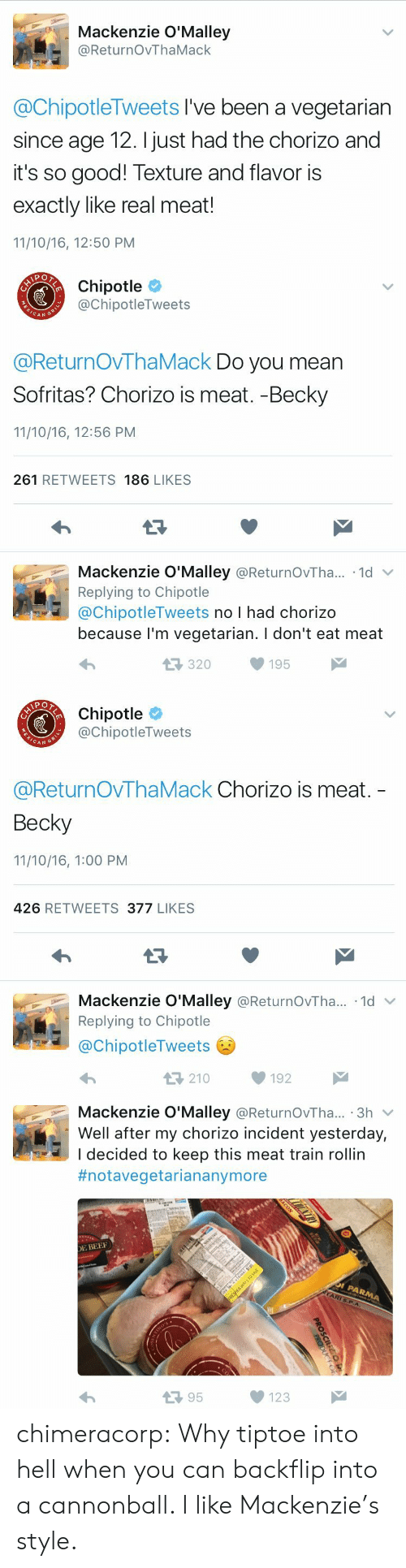 Broomstick, Chipotle, and Target: Mackenzie O'Malley  @ReturnOvThaMack  @ChipotleTweets I've been a vegetarian  since age 12. I just had the chorizo and  it's so good! Texture and flavor is  exactly like real meat!  11/10/16, 12:50 PM   Chipotle  @ChipotleTweets  CAN  @ReturnOVThaMack Do you mean  Sofritas? Chorizo is meat. -Becky  11/10/16, 12:56 PM  261 RETWEETS 186 LIKES  Mackenzie O'Malley @ReturnOvTha.. 1d  Replying to Chipotle  @ChipotleTweets no I had chorizo  because l'm vegetarian. I don't eat meat  320195   Chipotle  @ChipotleTweets  CAN G  @ReturnOvThaMack Chorizo is meat.  Becky  11/10/16, 1:00 PM  426 RETWEETS 377 LIKES  Mackenzie O'Malley @ReturnOvTha...-1d ﹀  Replying to Chipotle  @ChipotleTweets  わ  210192   Mackenzie O'Malley @ReturnOvTha... 3h v  Well after my chorizo incident yesterday,  I decided to keep this meat train rollin  #notavegetariananymore  E BEE  13 95  123 chimeracorp: Why tiptoe into hell when you can backflip into a cannonball. I like Mackenzie's style.