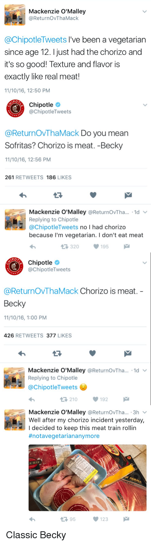 Beer, Chipotle, and Funny: Mackenzie O'Malley  ReturnovThaMack  @ChipotleTweets I've been a vegetarian  since age 12. just had the chorizo and  it's so good! Texture and flavor is  exactly like real meat!  11/10/16, 12:50 PM   Chipotle  @Chipotle Tweets  @ReturnovThaMack Do you mean  Sofritas? Chorizo is meat. -Becky  11/10/16, 12:56 PM  261  RETWEETS  186  LIKES  Mackenzie O'Malley  Returnov Tha...  1d  V  Replying to Chipotle  @Chipotle Tweets  no l had chorizo  because I'm vegetarian. l don't eat meat  t R, 320  195  M   Chipotle  @Chipotle Tweets  @Return OVThaMack Chorizo is meat  Becky  11/10/16, 1:00 PM  426  RETWEETS 377  LIKES  Mackenzie O'Malley  @ReturnovTha... 1d  v  Replying to Chipotle  ChipotleTweets  V 192  t 210   Mackenzie O'Malley  @ReturnovTha... 3h  Well after my chorizo incident yesterday,  I decided to keep this meat train rollin  #notavegetarian anymore  DE BEER  t 95  123 Classic Becky
