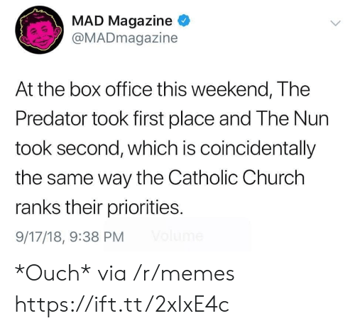 Box Office: MAD Magazine  @MADmagazine  At the box office this weekend, The  Predator took first place and The Nun  took second, which is coincidentally  the same way the Catholic Church  ranks their priorities.  9/17/18, 9:38 PM *Ouch* via /r/memes https://ift.tt/2xIxE4c