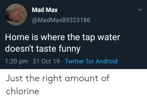 Android, Funny, and Twitter: Mad Max  @MadMax893231 86  Home is where the tap water  doesn't taste funny  1:20 pm 31 Oct 19 Twitter for Android Just the right amount of chlorine