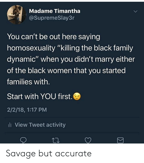 """Family, Savage, and Black: Madame Timantha  @SupremeSlay3r  You can't be out here saying  homosexuality """"killing the black family  dynamiC"""" when you didn't marry either  of the black women that you started  families with  Start with YOU first.  2/2/18, 1:17 PM  l View Tweet activity Savage but accurate"""