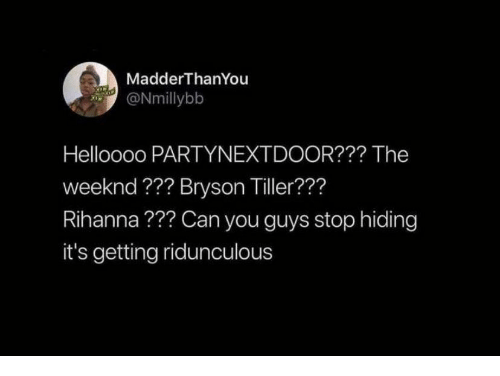 Bryson Tiller, Rihanna, and The Weeknd: MadderThanYou  ONmillybb  Helloooo PARTYNEXTDOOR??? The  weeknd ??? Bryson Tiller???  Rihanna??? Can you guys stop hiding  it's getting ridunculous
