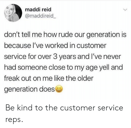 Dank, Rude, and Never: maddi reid  @maddireid  don't tell me how rude our generation is  because l've worked in customer  service for over 3 years and I've never  had someone close to my age yell and  freak out on me like the older  generation doese Be kind to the customer service reps.