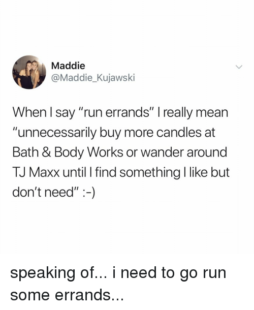 "Run, Mean, and Relatable: Maddie  @Maddie_Kujawski  When l say ""run errands"" I really mean  ""unnecessarily buy more candles at  Bath & Body Works or wander around  TJ Maxx until I find something I like but  don't need"":-) speaking of... i need to go run some errands..."