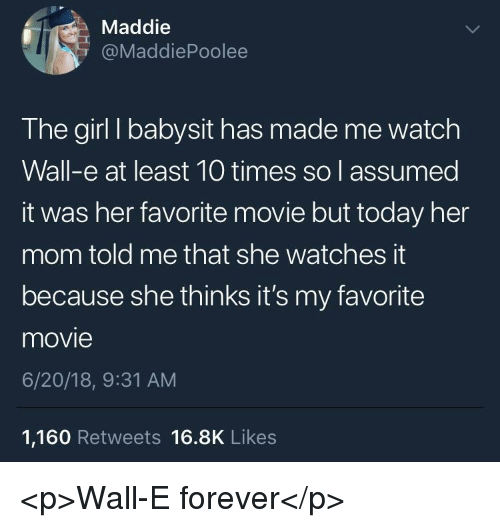 Forever, Girl, and Movie: Maddie  @MaddiePoolee  The girl I babysit has made me watch  Wall-e at least 10 times so l assumed  it was her favorite movie but today her  mom told me that she watches it  because she thinks it's my favorite  movie  6/20/18, 9:31 AM  1,160 Retweets 16.8K Likes <p>Wall-E forever</p>