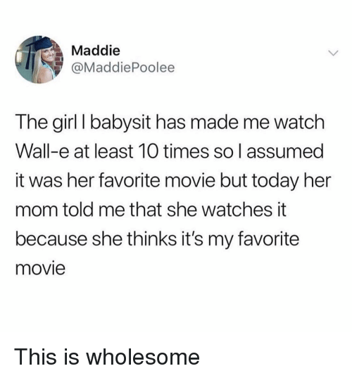 Funny, Girl, and Movie: Maddie  @MaddiePoolee  The girl I babysit has made me watch  Wall-e at least 10 times so l assumed  it was her favorite movie but today her  mom told me that she watches it  because she thinks it's my favorite  movie This is wholesome