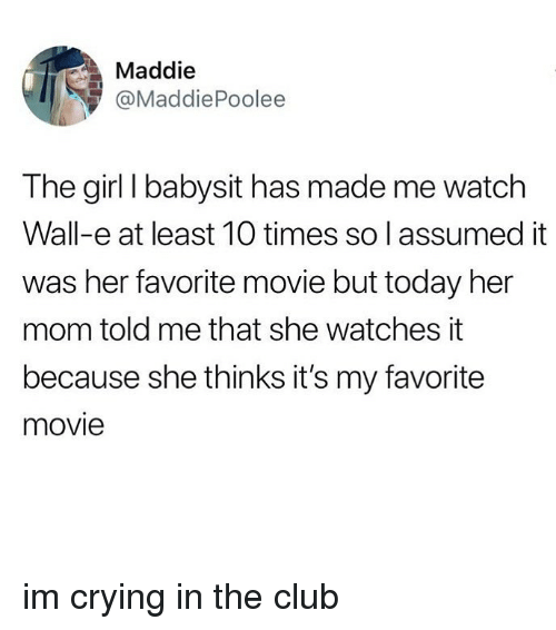 Club, Crying, and Girl: Maddie  @MaddiePoolee  The girl I babysit has made me watch  Wall-e at least 10 times so l assumed it  was her favorite movie but today her  mom told me that she watches it  because she thinks it's my favorite  movie im crying in the club