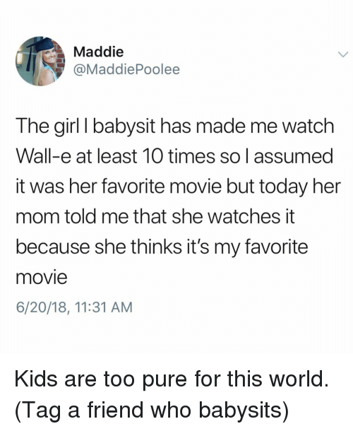 Memes, Girl, and Kids: Maddie  @MaddiePoolee  The girl I babysit has made me watch  Wall-e at least 10 times so I assumed  it was her favorite movie but today her  mom told me that she watches it  because she thinks it's my favorite  movie  6/20/18, 11:31 AM Kids are too pure for this world. (Tag a friend who babysits)