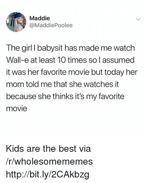 Best, Girl, and Http: Maddie  @MaddiePoolee  The girl I babysit has made me watch  Wall-e at least 10 times so l assumed  it was her favorite movie but today her  mom told me that she watches it  because she thinks it's my favorite  movie Kids are the best via /r/wholesomememes http://bit.ly/2CAkbzg