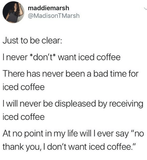 "Bad Time: maddiemarsh  @MadisonTMarsh  Just to be clear:  I never *don't* want iced coffee  There has never been a bad time for  iced coffee  I will never be displeased by receiving  iced coffee  At no point in my life will l ever say ""no  thank you, I don't want iced coffee."""