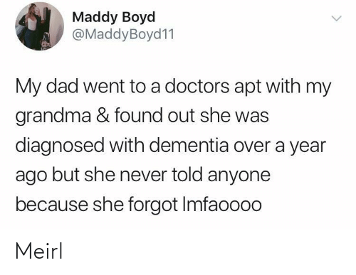 Grandma: Maddy Boyd  @MaddyBoyd11  My dad went to a doctors apt with my  grandma & found out she was  diagnosed with dementia over a year  ago but she never told anyone  because she forgot Imfaoooo Meirl