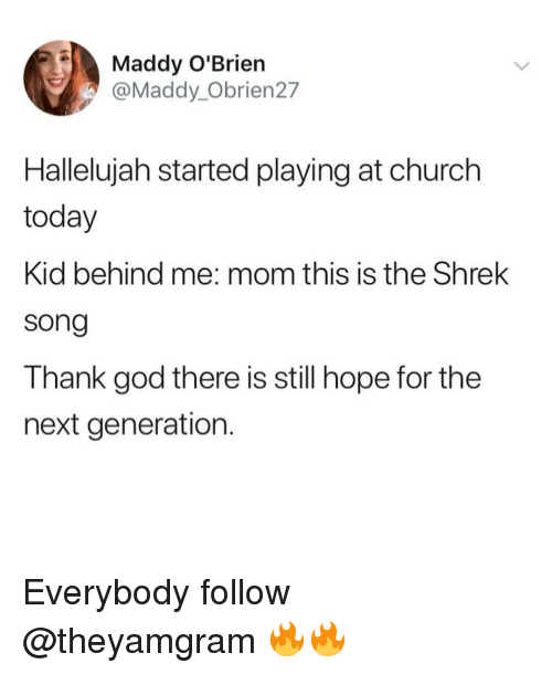 Church, God, and Hallelujah: Maddy O'Brien  @Maddy_Obrien27  Hallelujah started playing at church  today  Kid behind me: mom this is the Shrek  song  Thank god there is still hope for the  next generation Everybody follow @theyamgram 🔥🔥