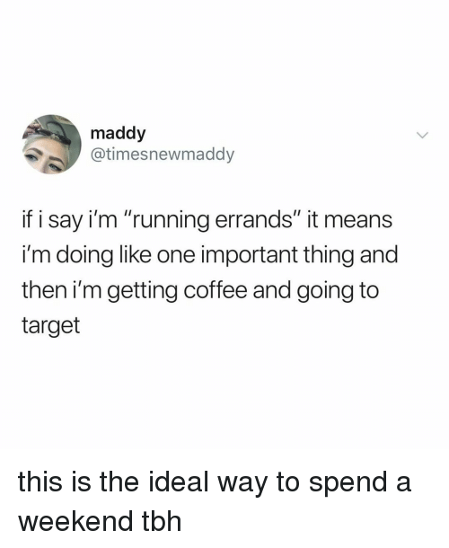 """Target, Tbh, and Coffee: maddy  @timesnewmaddy  if i say i'm """"running errands"""" it means  i'm doing like one important thing and  then i'm getting coffee and going to  target this is the ideal way to spend a weekend tbh"""