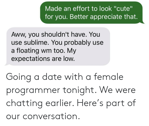 "Aww, Cute, and Sublime: Made an effort to look ""cute""  for you. Better appreciate that.  Aww, you shouldn't have. You  use sublime. You probably use  a floating wm too. My  expectations are low. Going a date with a female programmer tonight. We were chatting earlier. Here's part of our conversation."