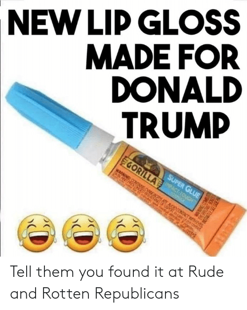 Donald Trump, Lip Gloss, and Memes: MADE FOR  DONALD  TRUMP   NEW LIP GLOSS  EGORILLAACTACUCH  WARNING  SUPER GLUE  ocONTACTHEYES  covt  8EUT Tell them you found it at Rude and Rotten Republicans