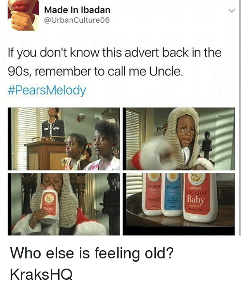 Feeling Old: Made In lbadan  @UrbanCulture06  If you don't know this advert back in the  90s, remember to call me Uncle.  #PearsMelody  oton  Baby  POWDER Who else is feeling old? KraksHQ