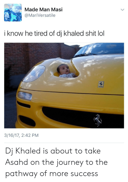 DJ Khaled, Journey, and Lol: Made Man Masi  @MariVersatile  i know he tired of dj khaled shit lol  3/16/17, 2:42 PM Dj Khaled is about to take Asahd on the journey to the pathway of more success