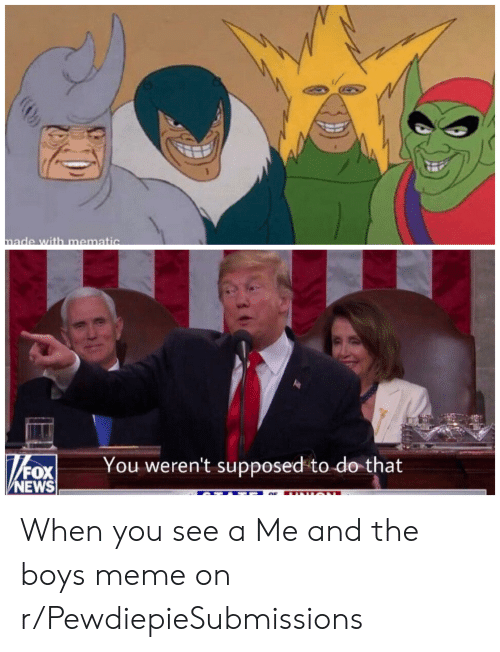Meme, News, and Fox News: made with mematic  hox  You weren't supposed to do that  FOX  NEWS When you see a Me and the boys meme on r/PewdiepieSubmissions
