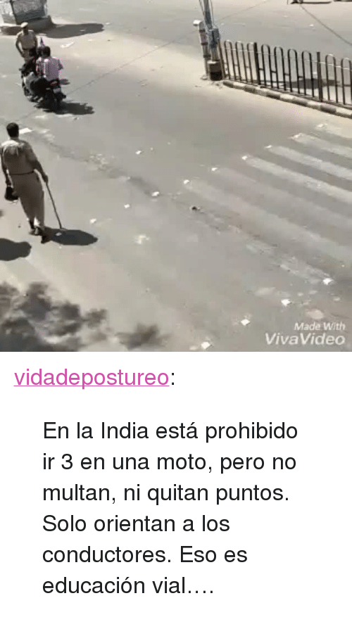 "Tumblr, Blog, and Http: Made With  VivaVideo <p><a href=""http://vidadepostureo.tumblr.com/post/174208723370/en-la-india-est%C3%A1-prohibido-ir-3-en-una-moto-pero"" class=""tumblr_blog"">vidadepostureo</a>:</p> <blockquote><p>En la India está prohibido ir 3 en una moto, pero no multan, ni quitan puntos. Solo orientan a los conductores. Eso es educación vial….</p></blockquote>"