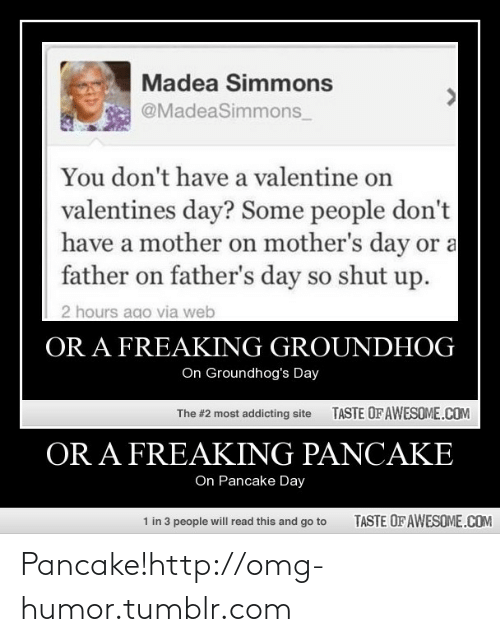 pancake day: Madea Simmons  @MadeaSimmons_  You don't have a valentine on  valentines day? Some people don't  have a mother on mother's day or a  father on father's day so shut up.  2 hours ago via web  OR A FREAKING GROUNDHOG  On Groundhog's Day  TASTE OF AWESOME.COM  The #2 most addicting site  OR A FREAKING PANCAKE  On Pancake Day  1 in 3 people will read this and go to  TASTE OF AWESOME.COM Pancake!http://omg-humor.tumblr.com