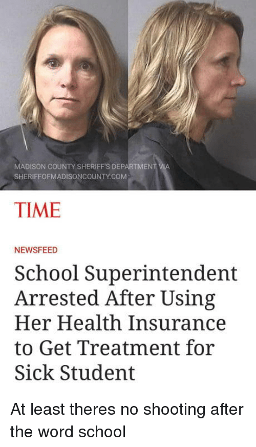 School, Health Insurance, and Time: MADISON COUNTY SHERIFFS DEPARTMENT  SHERIFFOFMADISONCOUNTY.COM  TIME  NEWSFEED  School Superintendent  Arrested After Using  Her Health Insurance  to Get Treatment for  Sick Student At least theres no shooting after the word school