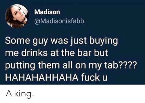 Fuck, Dank Memes, and King: Madison  @Madisonisfabb  Some guy was just buying  me drinks at the bar but  putting them all on my tab????  HAHAHAHHAHA fuck u A king.