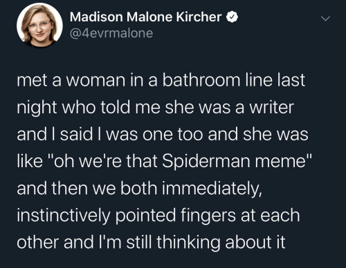 "Spiderman: Madison Malone Kircher  @4evrmalone  met a woman in a bathroom line last  night who told me she wasa writer  and I said I was one too and she was  like ""oh we're that Spiderman meme""  and then we both immediately,  instinctively pointed fingers at each  other and I'm still thinking about it"