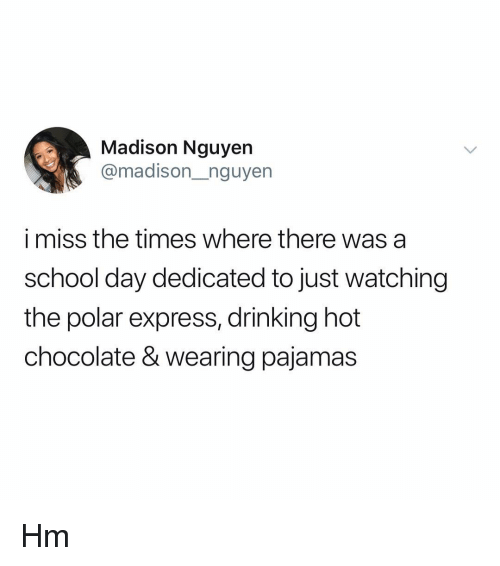 Polar Express: Madison Nguyen  @madison_nguyen  i miss the times where there was a  school day dedicated to just watching  the polar express, drinking hot  chocolate & wearing pajamas Hm