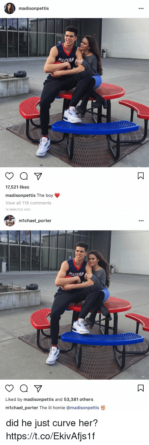 Curving, Homie, and Michael: madisonpettis  a  17,521 likes  madison pettis The boy  View all 118 comments  16 MINUTES AGO   michael porter  a  Liked by madisonpettis and 53,381 others  m1chael porter The lil homie amadisonpettis did he just curve her?  https://t.co/EkivAfjs1f