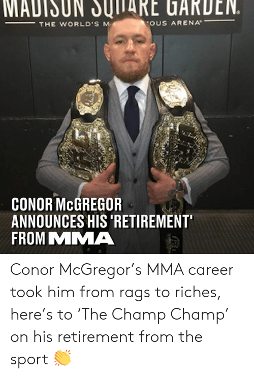 Conor McGregor, Dank, and Mma: MADISUN JUITARE UARDEN.  THE WORLD'S M  OUS ARENA  CONOR McGREGOR  ANNOUNCES HIS 'RETIREMENT  FROM MMA Conor McGregor's MMA career took him from rags to riches, here's to 'The Champ Champ' on his retirement from the sport 👏