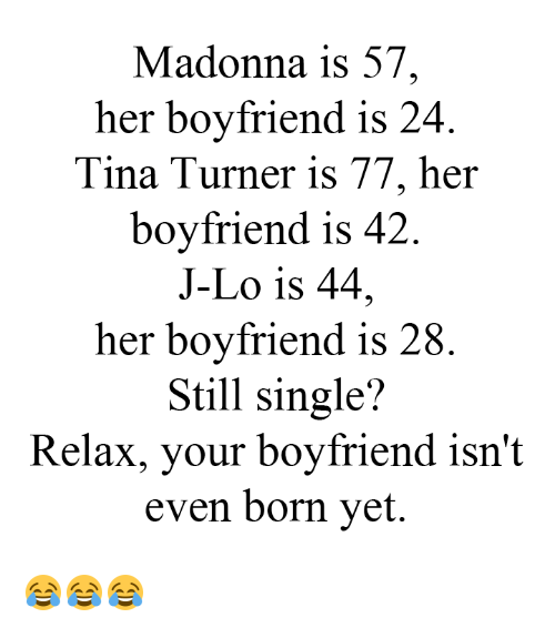 Madonna, Memes, and Tina Turner: Madonna is 57  her boyfriend is 24  Tina Turner is 77, her  boyfriend is 42  J-Lo is 44,  her boyfriend is 28  Still single?  Relax, your boyfriend isn't  even born yet. 😂😂😂