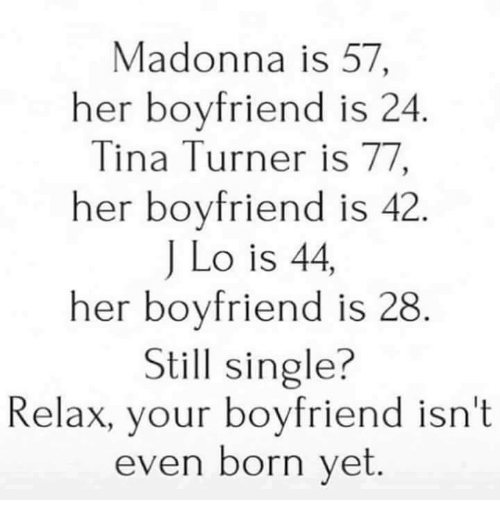 Funny, Madonna, and Tina Turner: Madonna is 57,  her boyfriend is 24  Tina Turner is 77  her boyfriend is 42  J Lo is 44  her boyfriend is 28  Still single?  Relax, your boyfriend isn't  even born yet