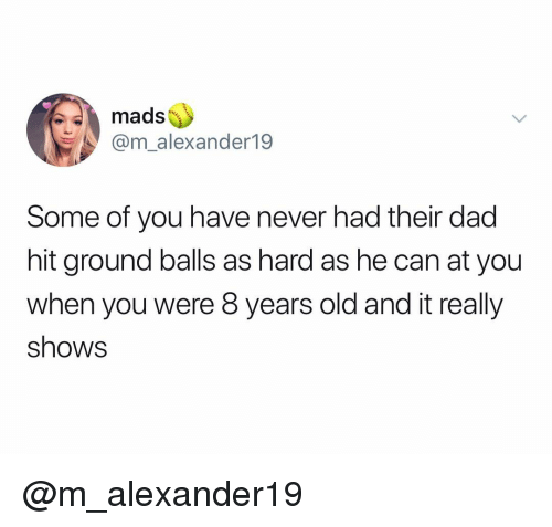 Dad, Dank Memes, and Old: mads  @m_alexander19  Some of you have never had their dad  hit ground balls as hard as he can at you  when you were 8 years old and it really  shows @m_alexander19