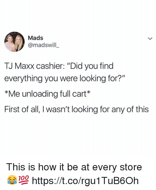 "Memes, 🤖, and How: Mads  @madswill  TJ Maxx cashier: ""Did you find  everything you were looking for?""  *Me unloading full cart*  First of all, I wasn't looking for any of this This is how it be at every store 😂💯 https://t.co/rgu1TuB6Oh"