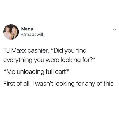 """Looking, Tj Maxx, and Did: Mads  @madswill  TJ Maxx cashier: """"Did you find  everything you were looking for?""""  *Me unloading full cart*  First of all, I wasn't looking for any of this"""