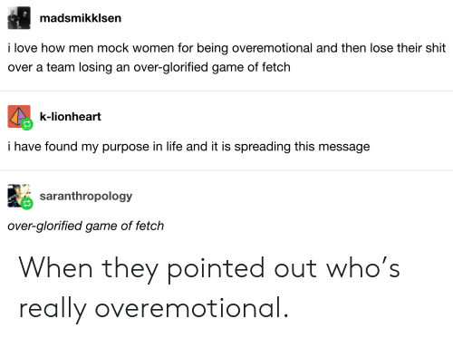 Life, Love, and Shit: madsmikklsen  i love how men mock women for being overemotional and then lose their shit  over a team losing an over-glorified game of fetch  k-lionheart  i have found my purpose in life and it is spreading this message  saranthropology  over-glorified game of fetch When they pointed out who's really overemotional.