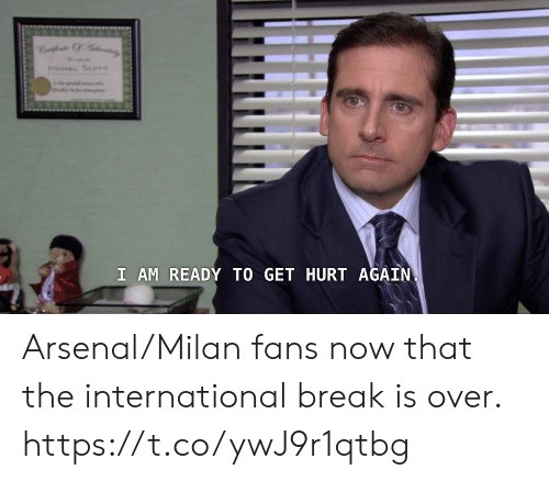 International: MaEL SCOTT  s  I AM READY TO GET HURT AGAIN Arsenal/Milan fans now that the international break is over. https://t.co/ywJ9r1qtbg