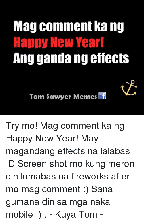 New Year's, Fireworks, and Mobile: Mag comment ka ng  Happy New Year!  Ang gandang effects  Tom Sawyer Memes Try mo! Mag comment ka ng Happy New Year! May  magandang effects na lalabas :D Screen shot mo kung meron din lumabas na fireworks after mo mag comment :) Sana gumana din sa mga naka mobile :) . - Kuya Tom -