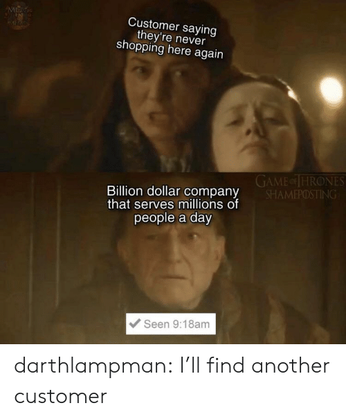Millions Of: MAG  Customer saying  they're never  shopping here again  GAME or THRONES  SHAMEPOSTING  Billion dollar company  that serves millions of  people a day  Seen 9:18am darthlampman:  I'll find another customer