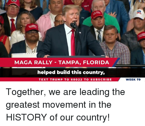 Florida, History, and Text: MAGA RALLY TAMPA, FLORIDA  helped build this country,  TEXT TRUMP TO 88022 TO SUBSCRIBE  WEEK 79 Together, we are leading the greatest movement in the HISTORY of our country!