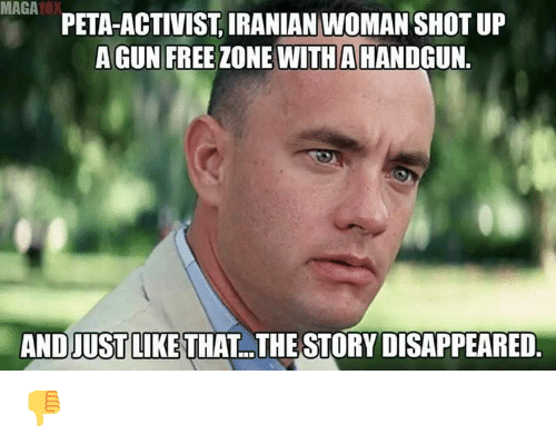 Memes, Peta, and Free: MAGA0  PETA-ACTIVIST, IRANIAN WOMAN SHOT UP  A GUN FREE ZONE WITHA HANDGUN.  AND JUSTLIKE THAT  THE STORY DISAPPEARED. 👎