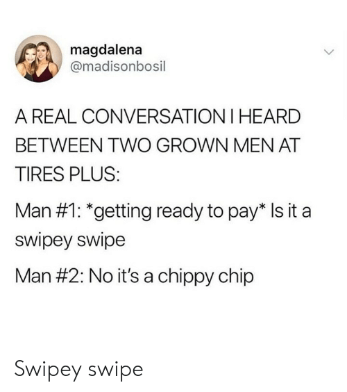 Paris, Chip, and Tires: magdalena  @madisonbosil  A REAL CONVERSATION I HEARD  BETWEEN TWO GROWN MEN AT  TIRES PLUS  Man #1: *getting ready to paris it a  swipey swipe  Man #2: No it's a chippy chip Swipey swipe