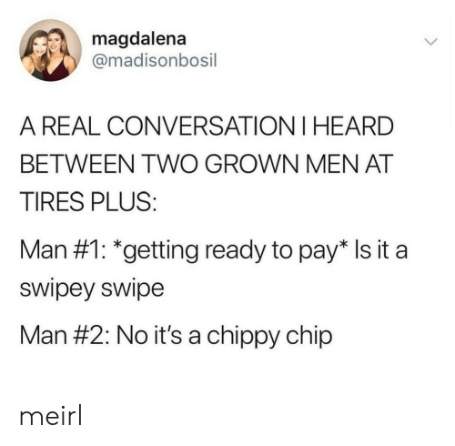 MeIRL, Chip, and Tires: magdalena  @madisonbosil  A REAL CONVERSATION I HEARD  BETWEEN TWO GROWN MEN AT  TIRES PLUS:  Man #1: *getting ready to pay* Is it a  swipey swipe  Man #2: No it's a chippy chip meirl
