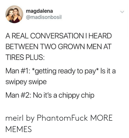 Dank, Memes, and Target: magdalena  @madisonbosil  A REAL CONVERSATION I HEARD  BETWEEN TWO GROWN MEN AT  TIRES PLUS:  Man #1: *getting ready to pay* Is it a  swipey swipe  Man #2: No it's a chippy chip meirl by PhantomFuck MORE MEMES