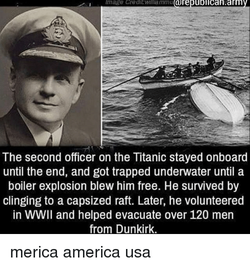America, Memes, and Titanic: mage Credit willammu arepuolican.am  The second officer on the Titanic stayed onboard  until the end, and got trapped underwater until a  boiler explosion blew him free. He survived by  clinging to a capsized raft. Later, he volunteered  in WWII and helped evacuate over 120 men  from Dunkirk. merica america usa