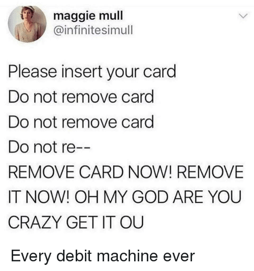 Crazy, God, and Oh My God: maggie mull  @infinitesimull  Please insert your card  Do not remove card  Do not remove card  Do not re  REMOVE CARD NOW! REMOVE  IT NOW! OH MY GOD ARE YOU  CRAZY GET IT OU Every debit machine ever
